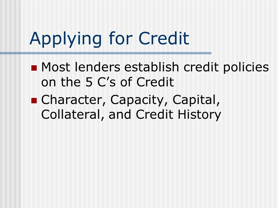 Applying for Credit Most lenders establish credit policies on the 5 C's of Credit Character, Capacity, Capital, Collateral, and Credit History