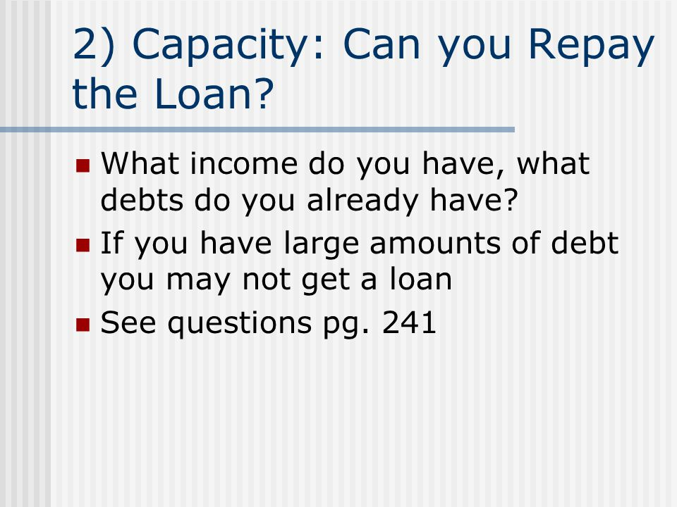 2) Capacity: Can you Repay the Loan? What income do you have, what debts do you already have? If you have large amounts of debt you may not get a loan