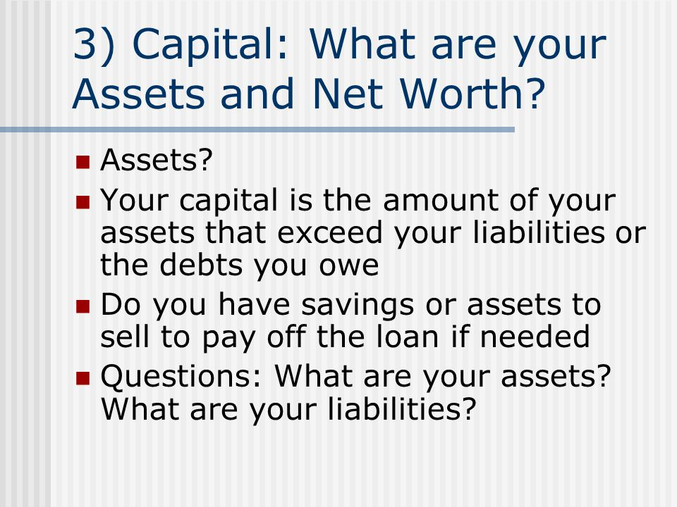 3) Capital: What are your Assets and Net Worth? Assets? Your capital is the amount of your assets that exceed your liabilities or the debts you owe Do