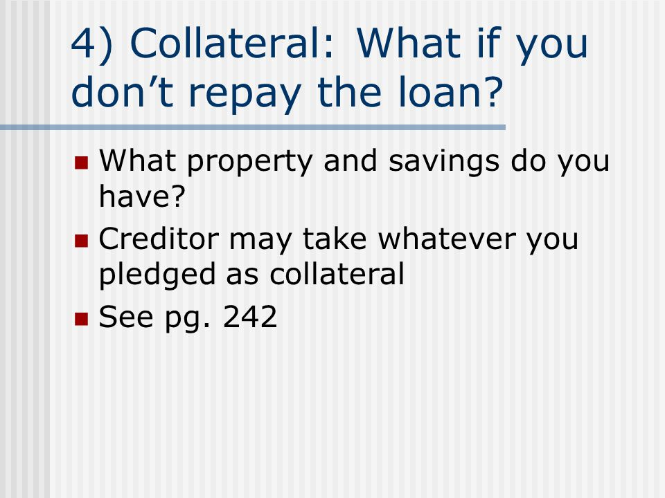 4) Collateral: What if you don't repay the loan? What property and savings do you have? Creditor may take whatever you pledged as collateral See pg. 2
