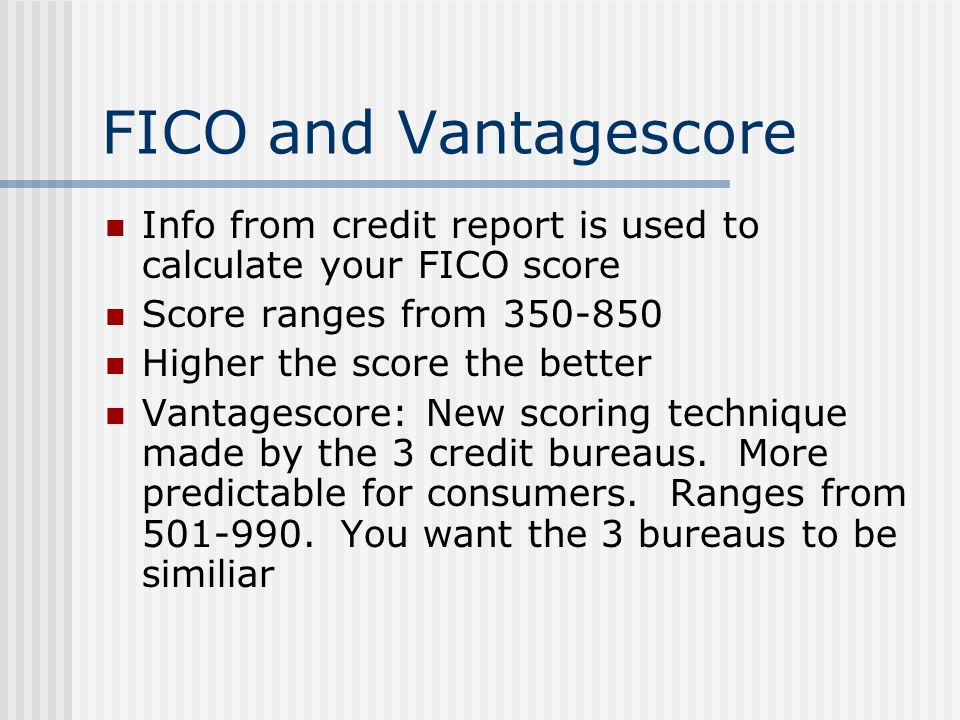 FICO and Vantagescore Info from credit report is used to calculate your FICO score Score ranges from 350-850 Higher the score the better Vantagescore:
