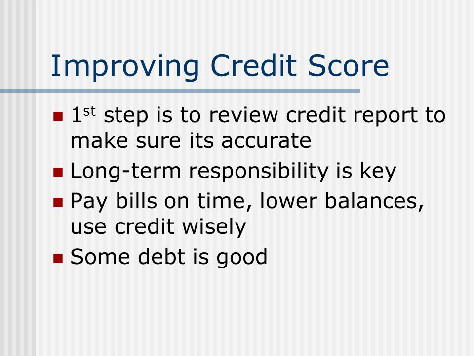 Improving Credit Score 1 st step is to review credit report to make sure its accurate Long-term responsibility is key Pay bills on time, lower balance