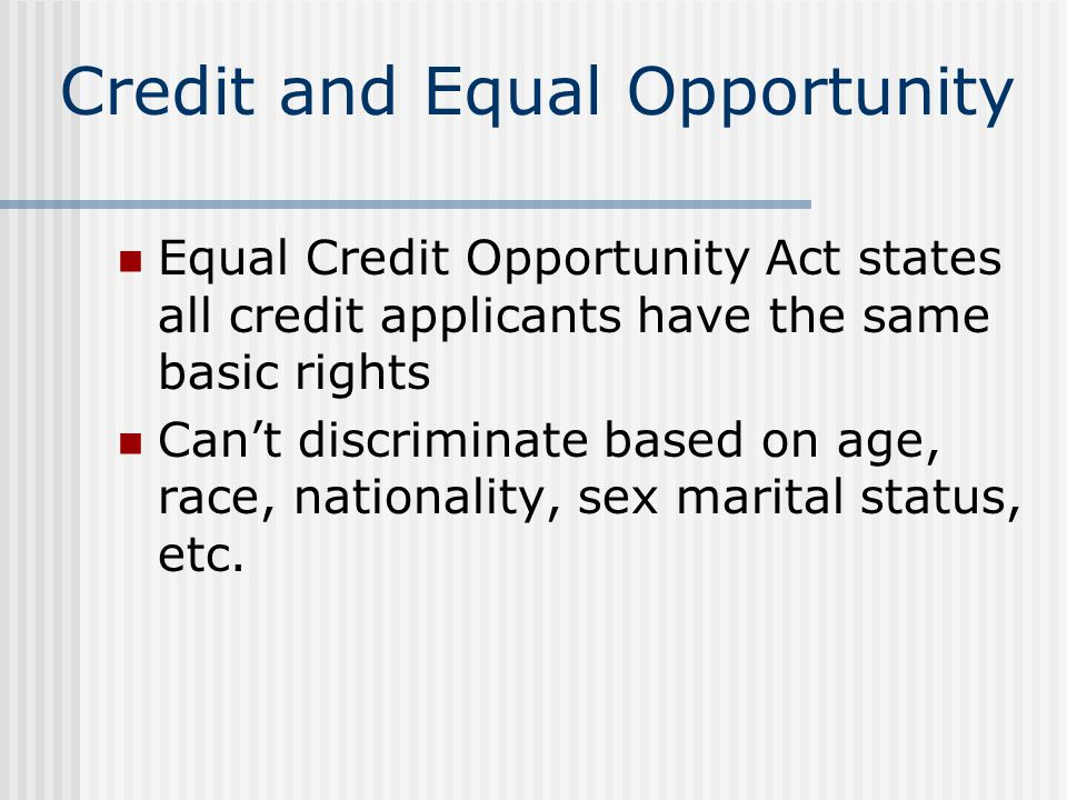 Credit and Equal Opportunity Equal Credit Opportunity Act states all credit applicants have the same basic rights Can't discriminate based on age, rac