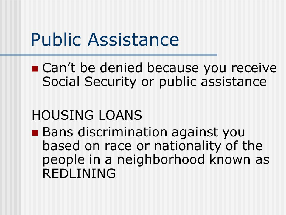 Public Assistance Can't be denied because you receive Social Security or public assistance HOUSING LOANS Bans discrimination against you based on race
