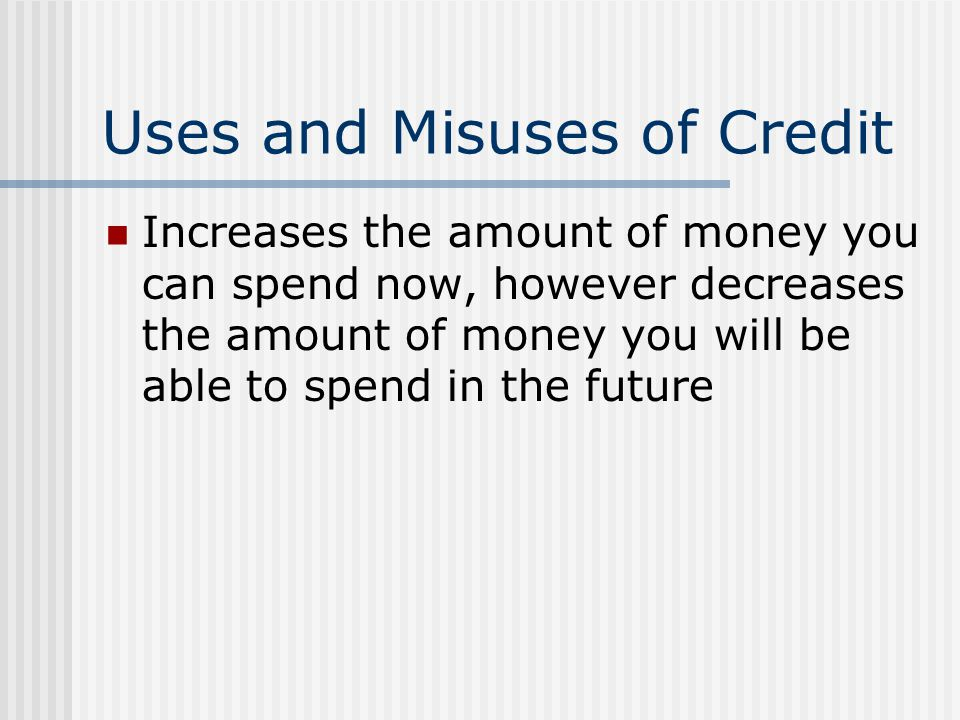 Uses and Misuses of Credit Increases the amount of money you can spend now, however decreases the amount of money you will be able to spend in the fut