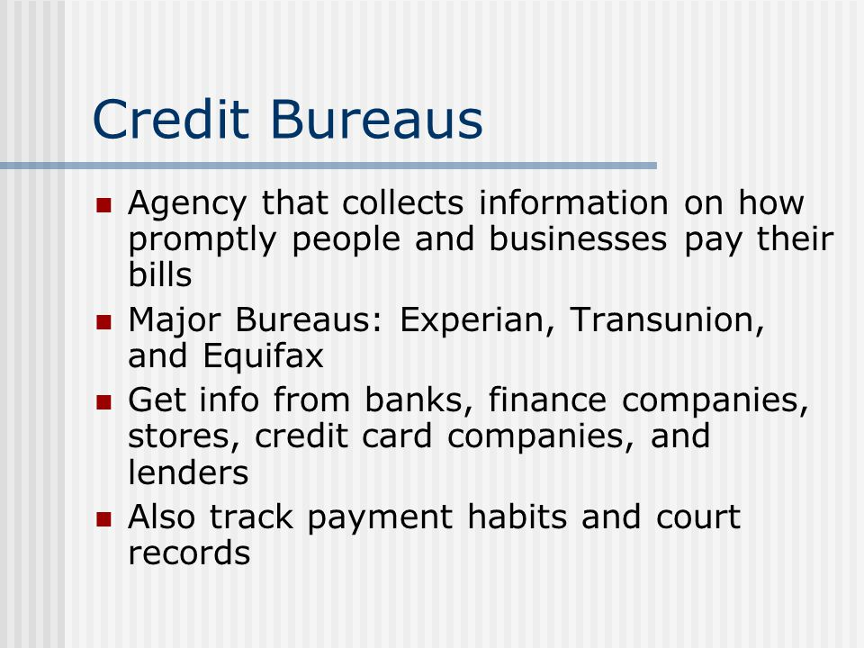 Credit Bureaus Agency that collects information on how promptly people and businesses pay their bills Major Bureaus: Experian, Transunion, and Equifax