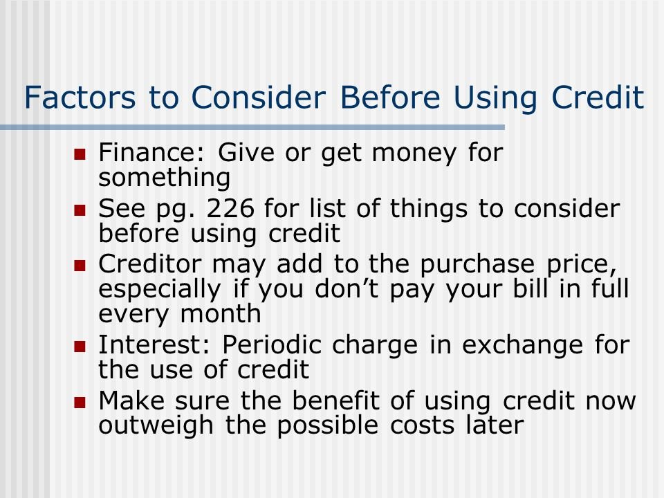 Factors to Consider Before Using Credit Finance: Give or get money for something See pg. 226 for list of things to consider before using credit Credit