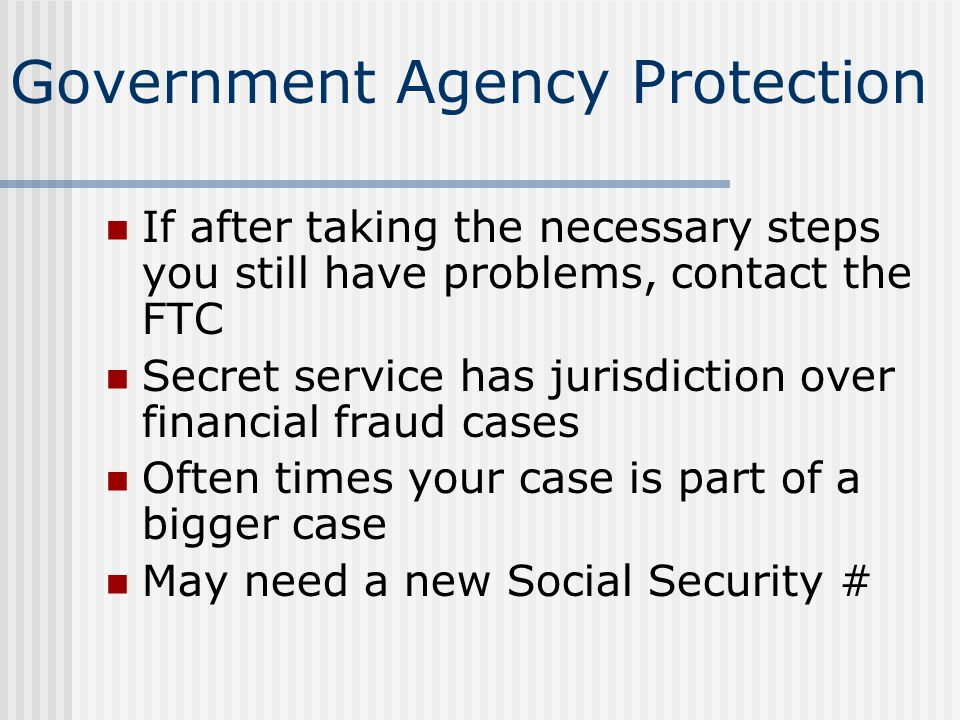 Government Agency Protection If after taking the necessary steps you still have problems, contact the FTC Secret service has jurisdiction over financi