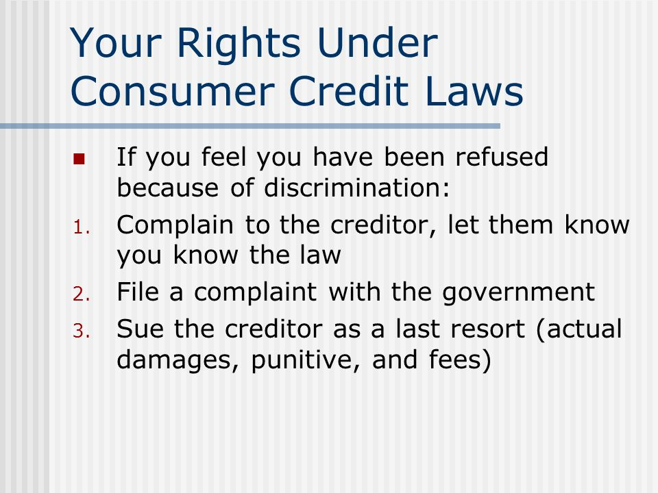 Your Rights Under Consumer Credit Laws If you feel you have been refused because of discrimination: 1. Complain to the creditor, let them know you kno