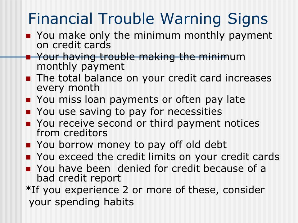 Financial Trouble Warning Signs You make only the minimum monthly payment on credit cards Your having trouble making the minimum monthly payment The t