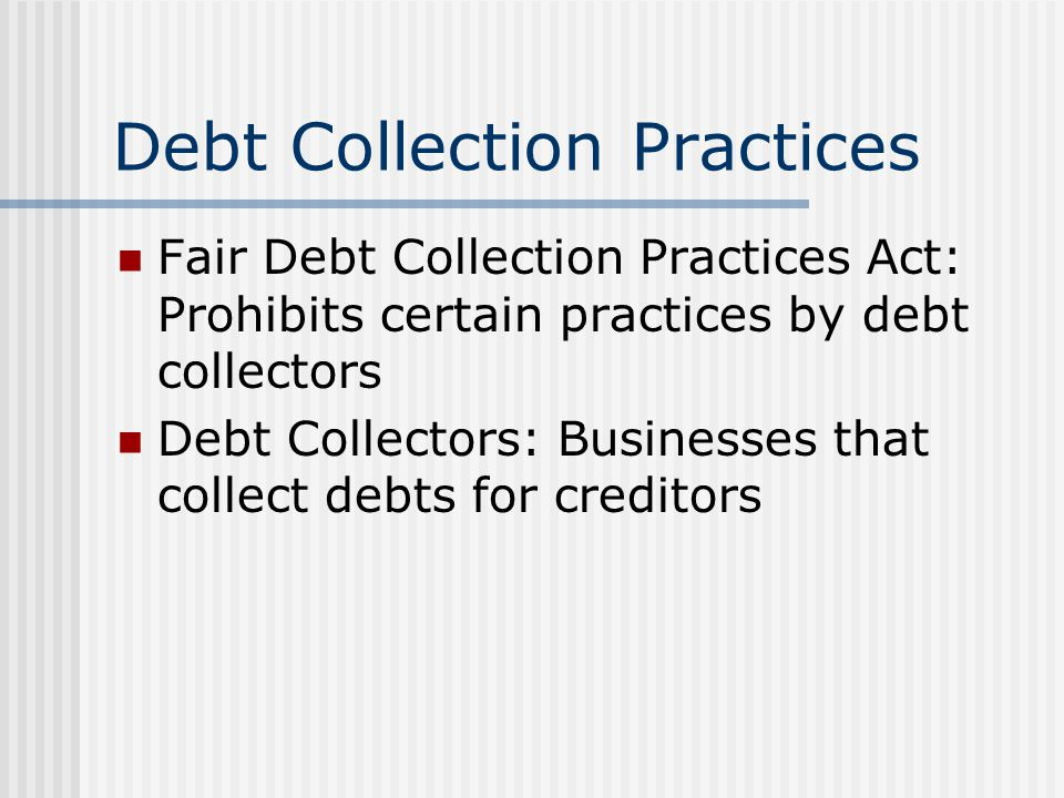 Debt Collection Practices Fair Debt Collection Practices Act: Prohibits certain practices by debt collectors Debt Collectors: Businesses that collect