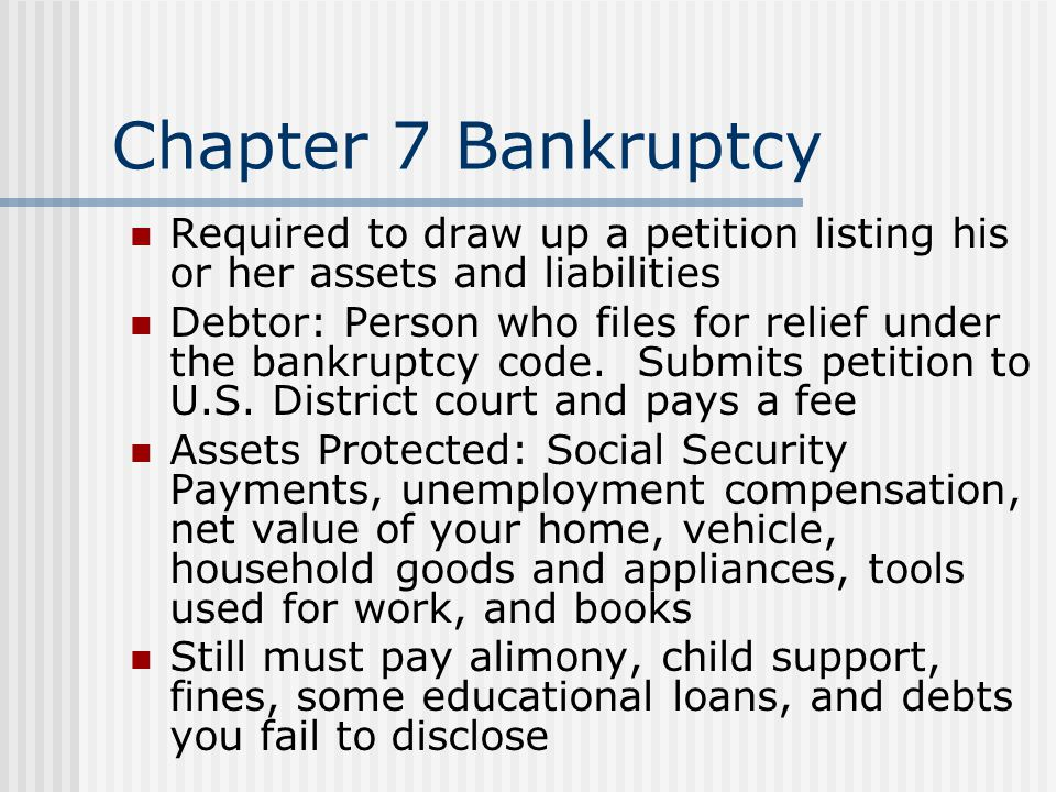 Chapter 7 Bankruptcy Required to draw up a petition listing his or her assets and liabilities Debtor: Person who files for relief under the bankruptcy