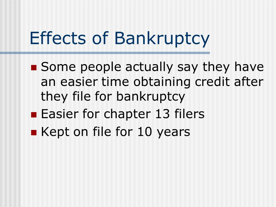 Effects of Bankruptcy Some people actually say they have an easier time obtaining credit after they file for bankruptcy Easier for chapter 13 filers K