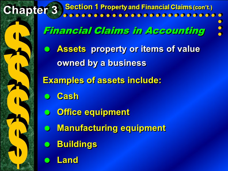 Financial Claims in Accounting  Assets property or items of value owned by a business Examples of assets include:  Cash  Office equipment  Manufacturing equipment  Buildings  Land Financial Claims in Accounting  Assets property or items of value owned by a business Examples of assets include:  Cash  Office equipment  Manufacturing equipment  Buildings  Land Section 1 Property and Financial Claims (con't.)
