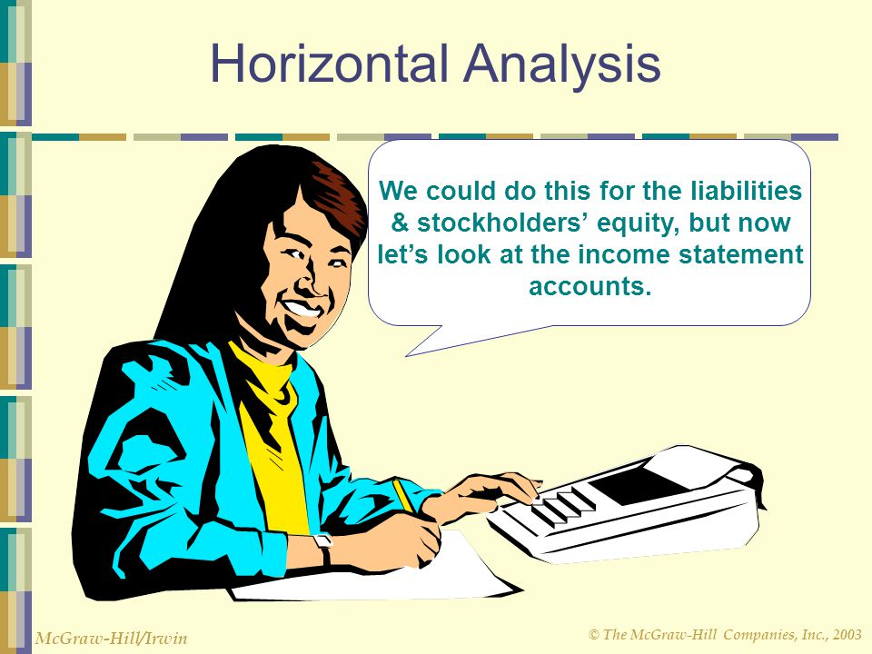 © The McGraw-Hill Companies, Inc., 2003 McGraw-Hill/Irwin Horizontal Analysis We could do this for the liabilities & stockholders' equity, but now let