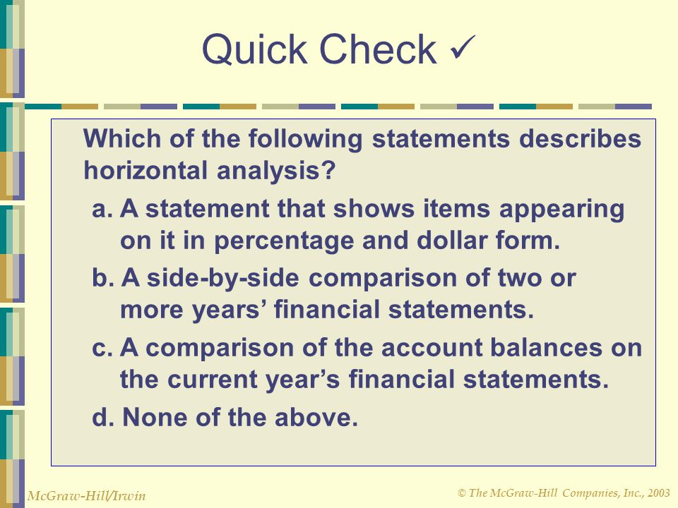 © The McGraw-Hill Companies, Inc., 2003 McGraw-Hill/Irwin Quick Check Which of the following statements describes horizontal analysis? a. A statement