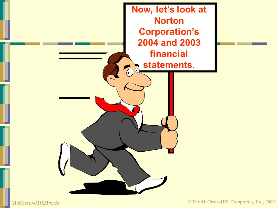 © The McGraw-Hill Companies, Inc., 2003 McGraw-Hill/Irwin Now, let's look at Norton Corporation's 2004 and 2003 financial statements.