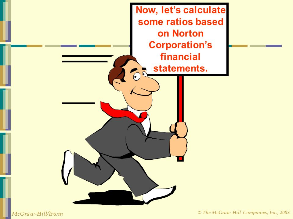 © The McGraw-Hill Companies, Inc., 2003 McGraw-Hill/Irwin Now, let's calculate some ratios based on Norton Corporation's financial statements.
