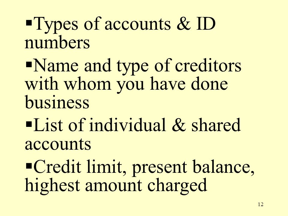 12  Types of accounts & ID numbers  Name and type of creditors with whom you have done business  List of individual & shared accounts  Credit limit, present balance, highest amount charged