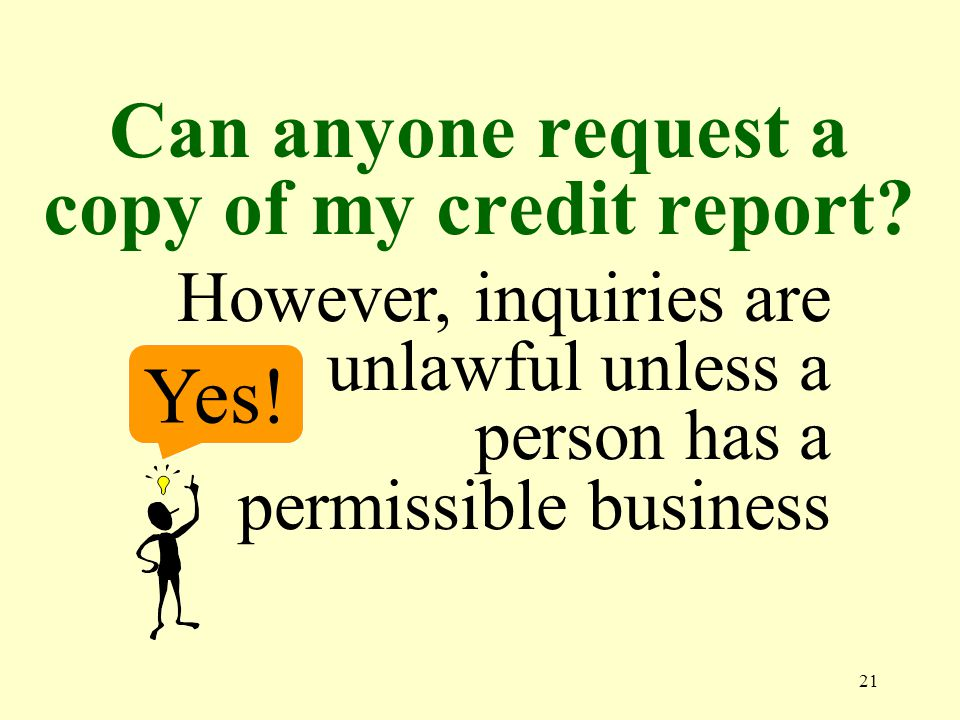 21 Can anyone request a copy of my credit report. Yes.