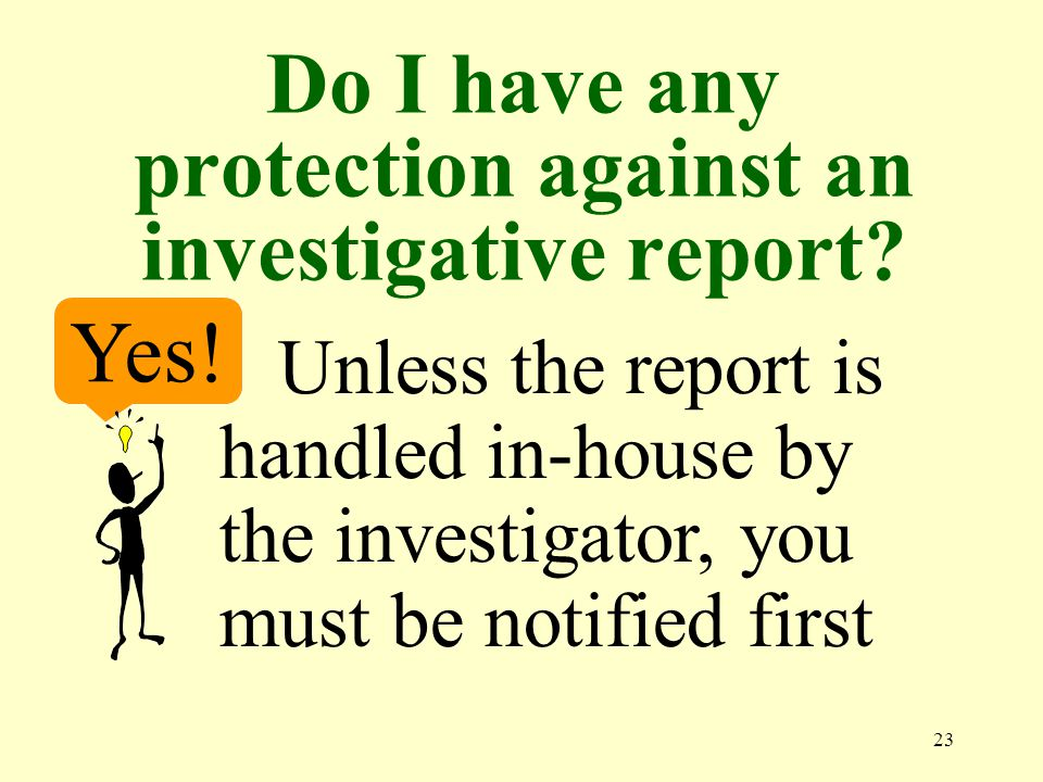 23 Do I have any protection against an investigative report.