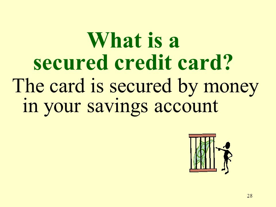 28 What is a secured credit card The card is secured by money in your savings account