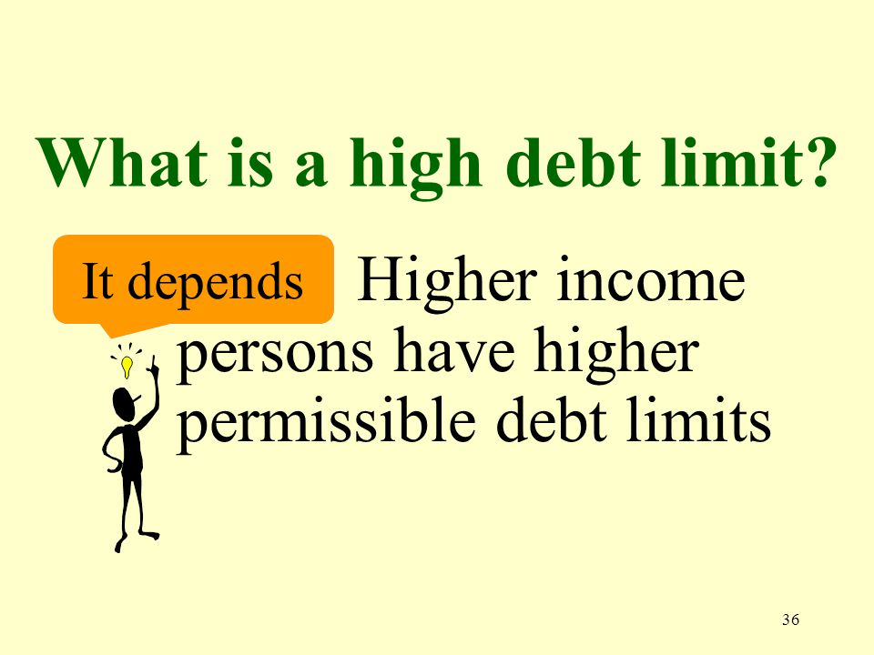 36 What is a high debt limit It depends Higher income persons have higher permissible debt limits