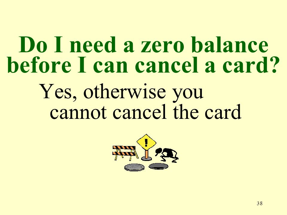 38 Do I need a zero balance before I can cancel a card Yes, otherwise you cannot cancel the card