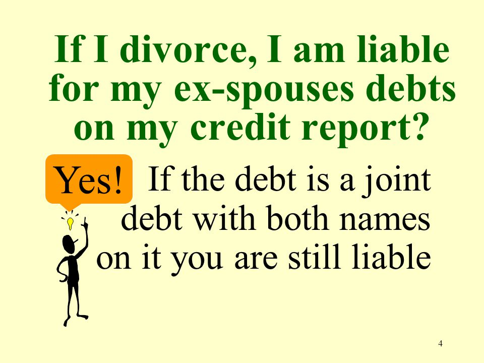4 If I divorce, I am liable for my ex-spouses debts on my credit report.