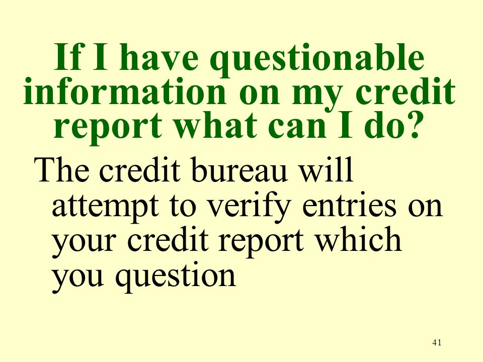 41 If I have questionable information on my credit report what can I do.