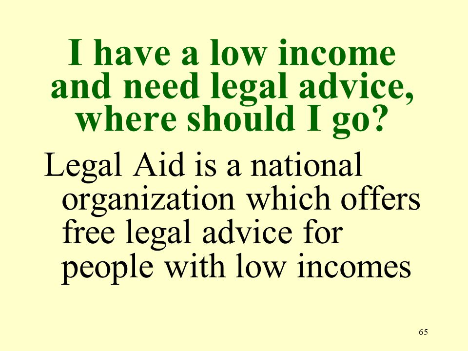 65 I have a low income and need legal advice, where should I go.