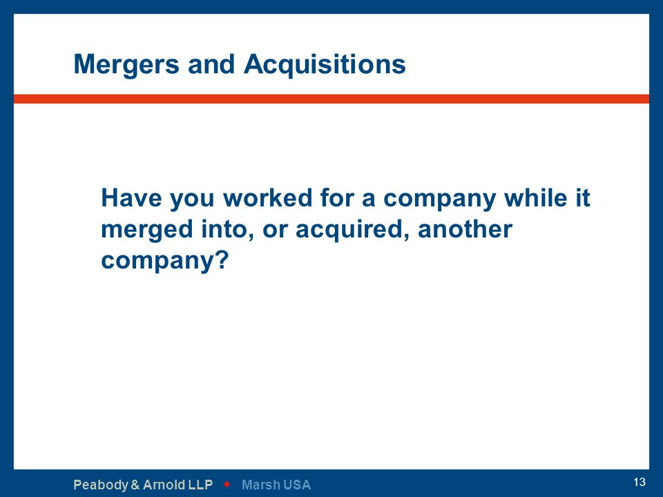 Peabody & Arnold LLP   Marsh USA 13 Mergers and Acquisitions Have you worked for a company while it merged into, or acquired, another company?