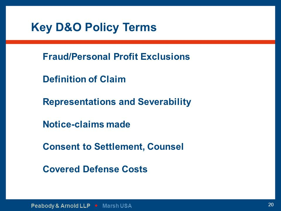 Peabody & Arnold LLP   Marsh USA 20 Key D&O Policy Terms Fraud/Personal Profit Exclusions Definition of Claim Representations and Severability Notic