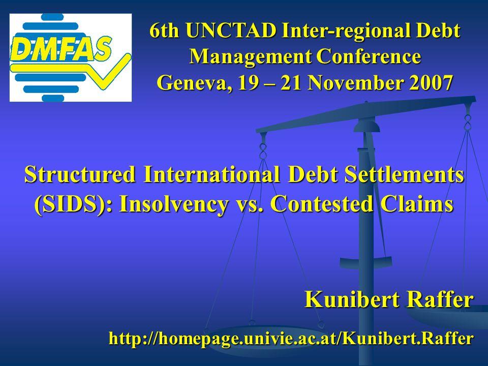 Kunibert Raffer http://homepage.univie.ac.at/Kunibert.Raffer 6th UNCTAD Inter-regional Debt Management Conference Geneva, 19 – 21 November 2007 Structured International Debt Settlements (SIDS): Insolvency vs.