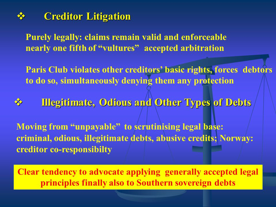  Creditor Litigation Purely legally: claims remain valid and enforceable nearly one fifth of vultures accepted arbitration Paris Club violates other creditors' basic rights, forces debtors to do so, simultaneously denying them any protection  Illegitimate, Odious and Other Types of Debts Moving from unpayable to scrutinising legal base: criminal, odious, illegitimate debts, abusive credits; Norway: creditor co-responsibilty Clear tendency to advocate applying generally accepted legal principles finally also to Southern sovereign debts