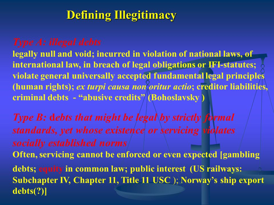 Defining Illegitimacy Type A: illegal debts legally null and void; incurred in violation of national laws, of international law, in breach of legal obligations or IFI-statutes; violate general universally accepted fundamental legal principles (human rights); ex turpi causa non oritur actio; creditor liabilities, criminal debts - abusive credits (Bohoslavsky ) Type B: debts that might be legal by strictly formal standards, yet whose existence or servicing violates socially established norms Often, servicing cannot be enforced or even expected [gambling debts; equity in common law; public interest (US railways: Subchapter IV, Chapter 11, Title 11 USC ); Norway's ship export debts( )]