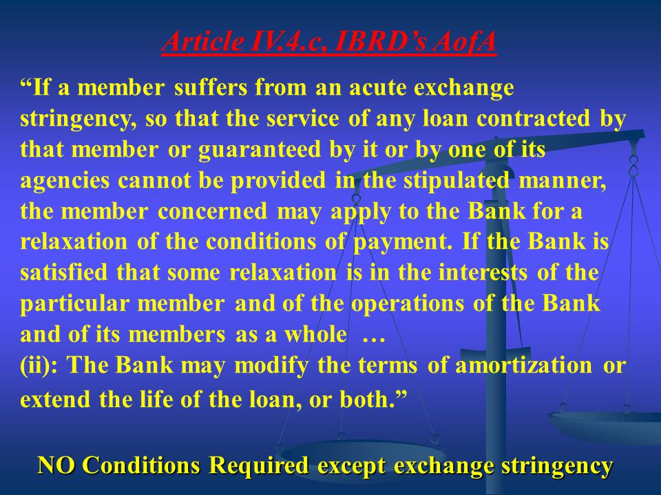 """Article IV.4.c, IBRD's AofA """"If a member suffers from an acute exchange stringency, so that the service of any loan contracted by that member or guara"""