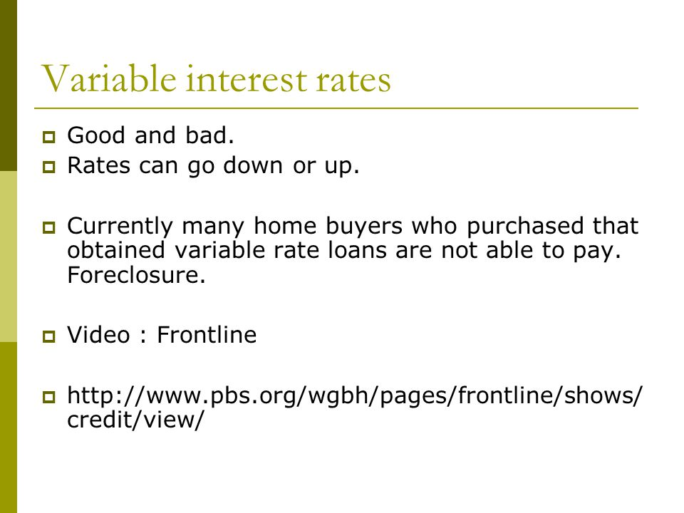Variable interest rates  Good and bad.  Rates can go down or up.