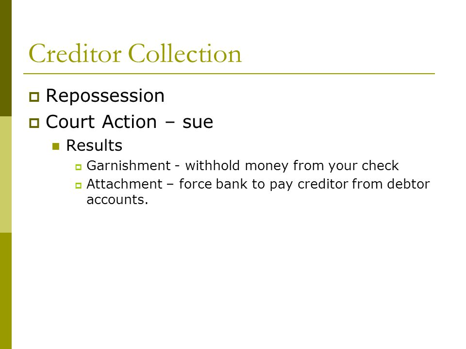 Creditor Collection  Repossession  Court Action – sue Results  Garnishment - withhold money from your check  Attachment – force bank to pay creditor from debtor accounts.