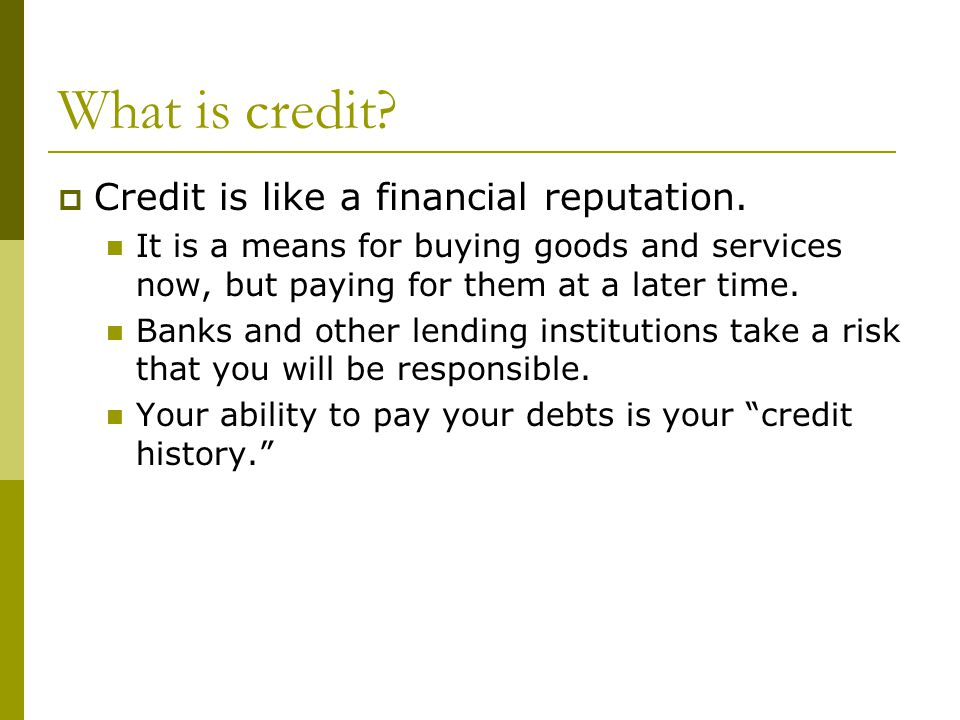 What is credit.  Credit is like a financial reputation.