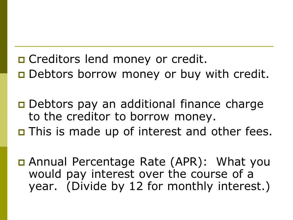  Creditors lend money or credit.  Debtors borrow money or buy with credit.