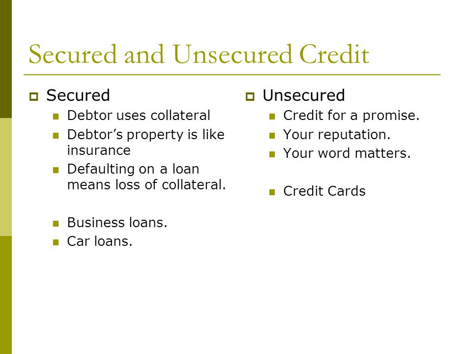 Secured and Unsecured Credit  Secured Debtor uses collateral Debtor's property is like insurance Defaulting on a loan means loss of collateral.