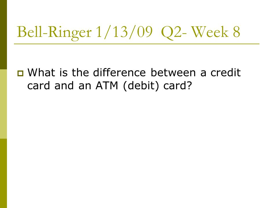 Bell-Ringer 1/13/09 Q2- Week 8  What is the difference between a credit card and an ATM (debit) card?