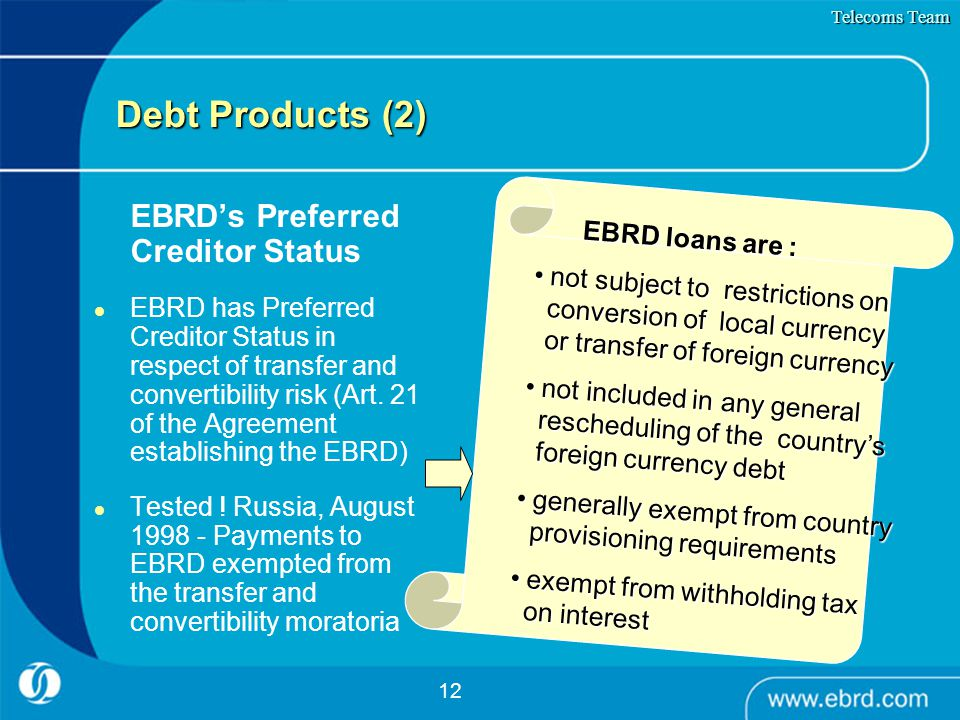 12 Debt Products (2) EBRD's Preferred Creditor Status EBRD has Preferred Creditor Status in respect of transfer and convertibility risk (Art. 21 of th