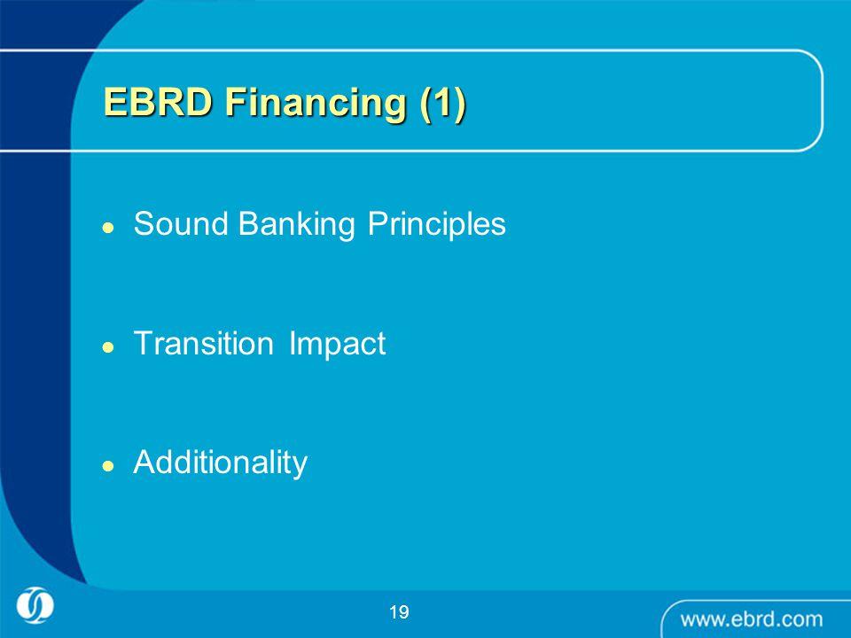 19 EBRD Financing (1) Sound Banking Principles Transition Impact Additionality
