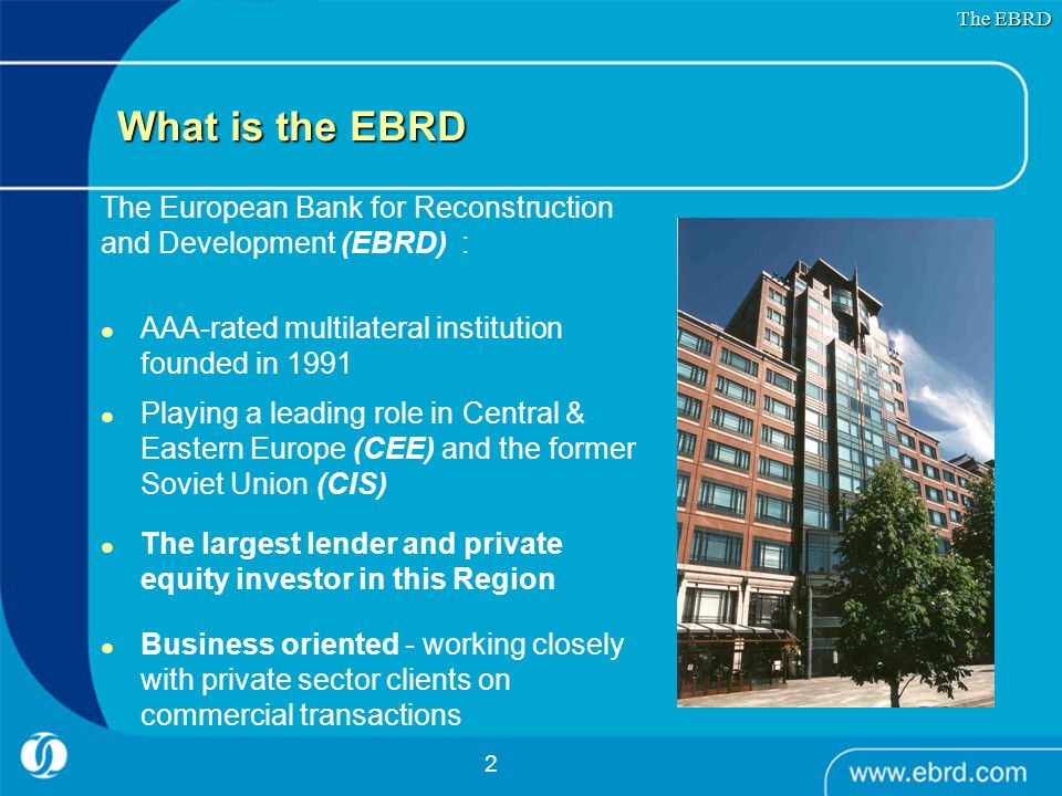 2 What is the EBRD The European Bank for Reconstruction and Development (EBRD) : AAA-rated multilateral institution founded in 1991 Playing a leading