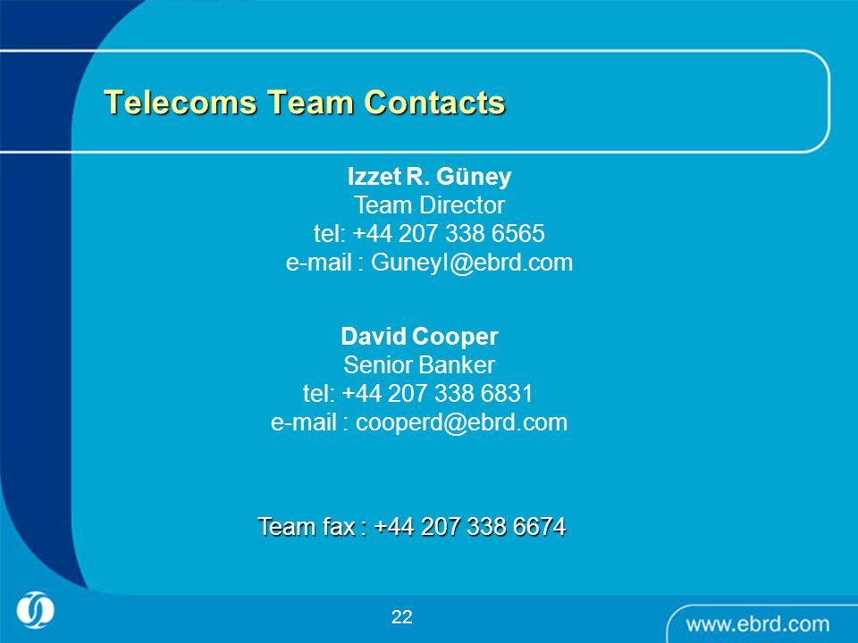 22 Telecoms Team Contacts David Cooper Senior Banker tel: +44 207 338 6831 e-mail : cooperd@ebrd.com Izzet R. Güney Team Director tel: +44 207 338 656