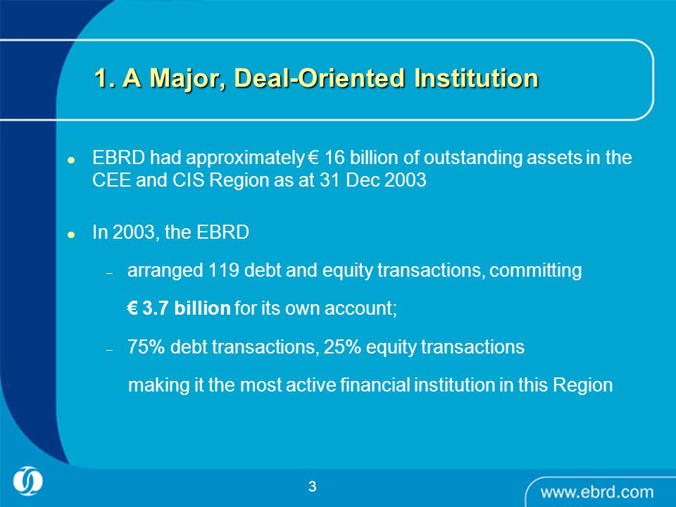 3 1. A Major, Deal-Oriented Institution EBRD had approximately € 16 billion of outstanding assets in the CEE and CIS Region as at 31 Dec 2003 In 2003,