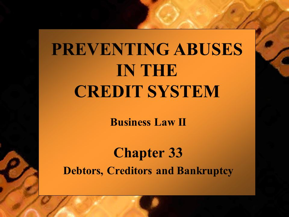 PREVENTING ABUSES IN THE CREDIT SYSTEM Business Law II Chapter 33 Debtors, Creditors and Bankruptcy