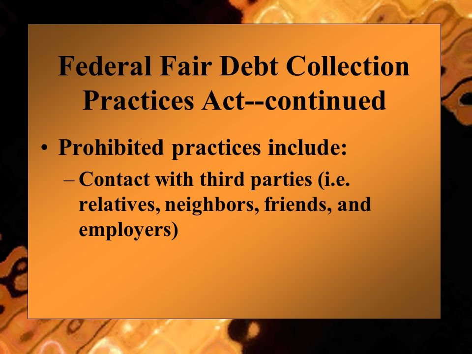 Federal Fair Debt Collection Practices Act--continued Prohibited practices include: –Contact with third parties (i.e. relatives, neighbors, friends, a
